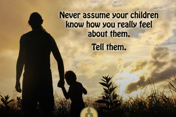 Never assume your children know how you really feel about them.